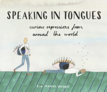 SPEAKING IN TONGUES : CURIOUS EXPRESSIONS FROM AROUND THE WORLD