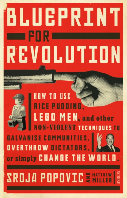 BLUEPRINT FOR REVOLUTION : HOW TO USE RICE PUDDING, LEGO MEN, AND OTHER NON-VIOLENT TECHNIQUES TO GA