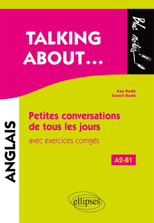 TALKING ABOUT… PETITES CONVERSATIONS DE TOUS LES JOURS EN ANGLAIS AVEC EXERCICES CORRIGÉS (A2-B1)